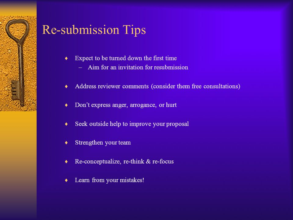 Re-submission Tips  Expect to be turned down the first time –Aim for an invitation for resubmission  Address reviewer comments (consider them free consultations)  Don ' t express anger, arrogance, or hurt  Seek outside help to improve your proposal  Strengthen your team  Re-conceptualize, re-think & re-focus  Learn from your mistakes!