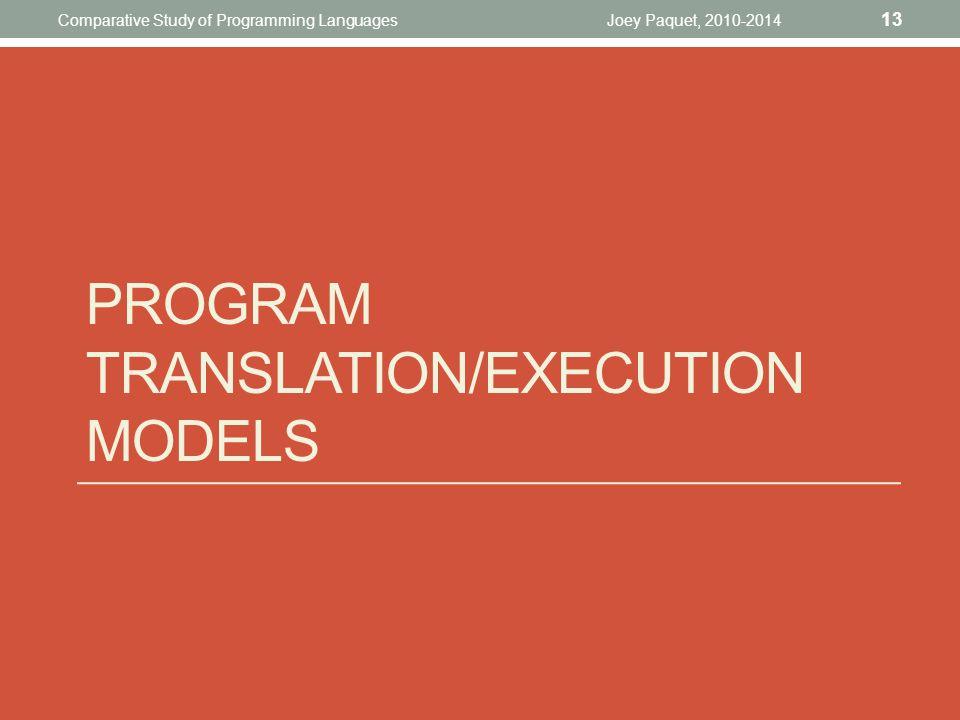 PROGRAM TRANSLATION/EXECUTION MODELS Joey Paquet, 2010-2014 13 Comparative Study of Programming Languages