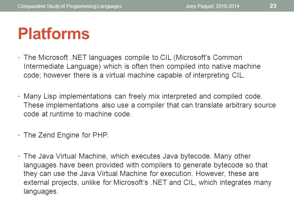 The Microsoft.NET languages compile to CIL (Microsoft s Common Intermediate Language) which is often then compiled into native machine code; however there is a virtual machine capable of interpreting CIL.