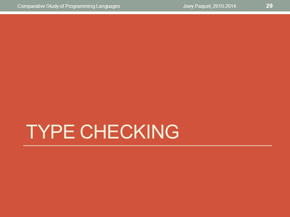 TYPE CHECKING Joey Paquet, 2010-2014 29 Comparative Study of Programming Languages