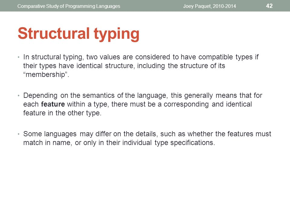 Structural typing In structural typing, two values are considered to have compatible types if their types have identical structure, including the structure of its membership .