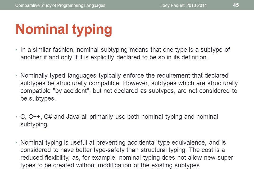 In a similar fashion, nominal subtyping means that one type is a subtype of another if and only if it is explicitly declared to be so in its definition.