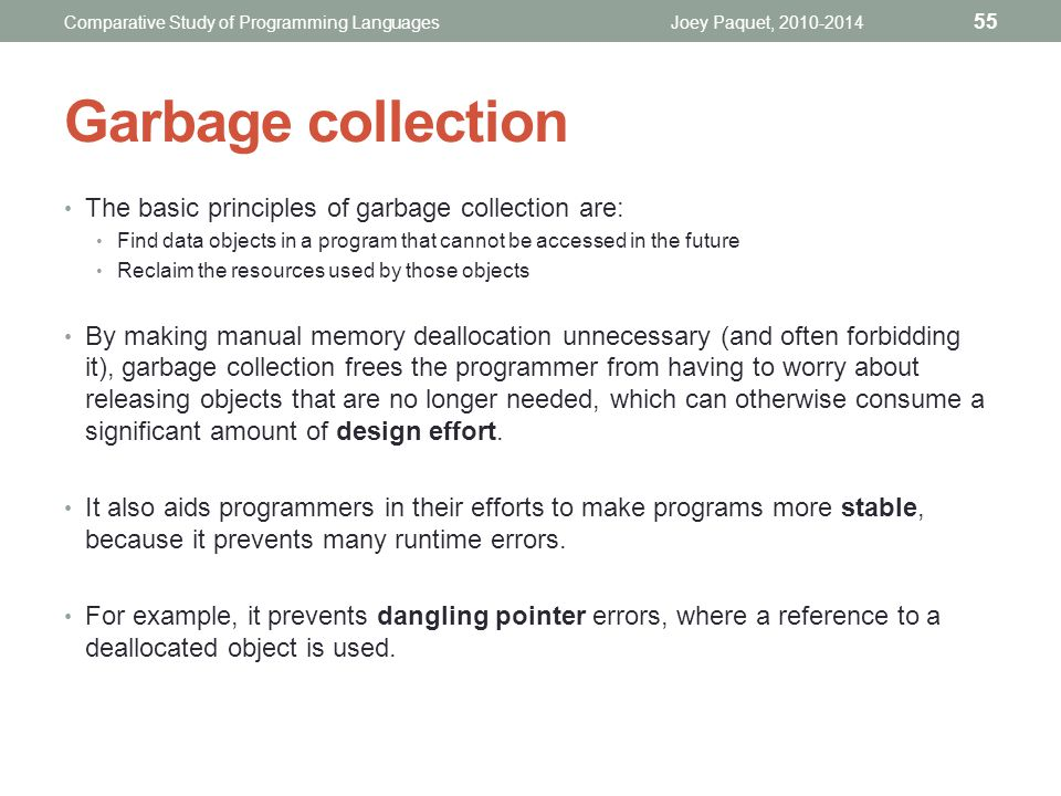 The basic principles of garbage collection are: Find data objects in a program that cannot be accessed in the future Reclaim the resources used by those objects By making manual memory deallocation unnecessary (and often forbidding it), garbage collection frees the programmer from having to worry about releasing objects that are no longer needed, which can otherwise consume a significant amount of design effort.