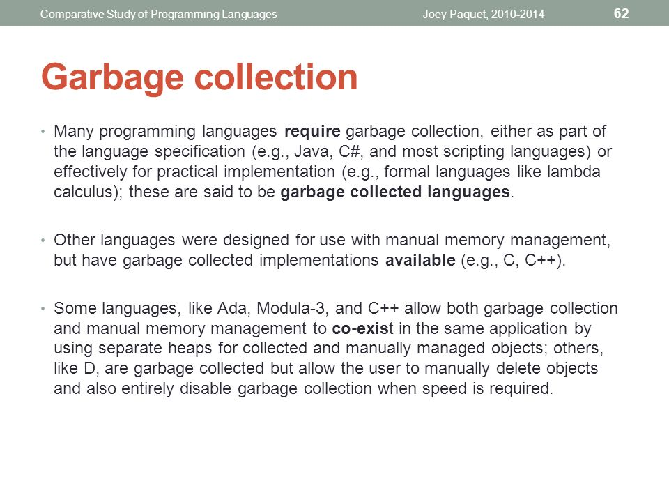 Many programming languages require garbage collection, either as part of the language specification (e.g., Java, C#, and most scripting languages) or effectively for practical implementation (e.g., formal languages like lambda calculus); these are said to be garbage collected languages.