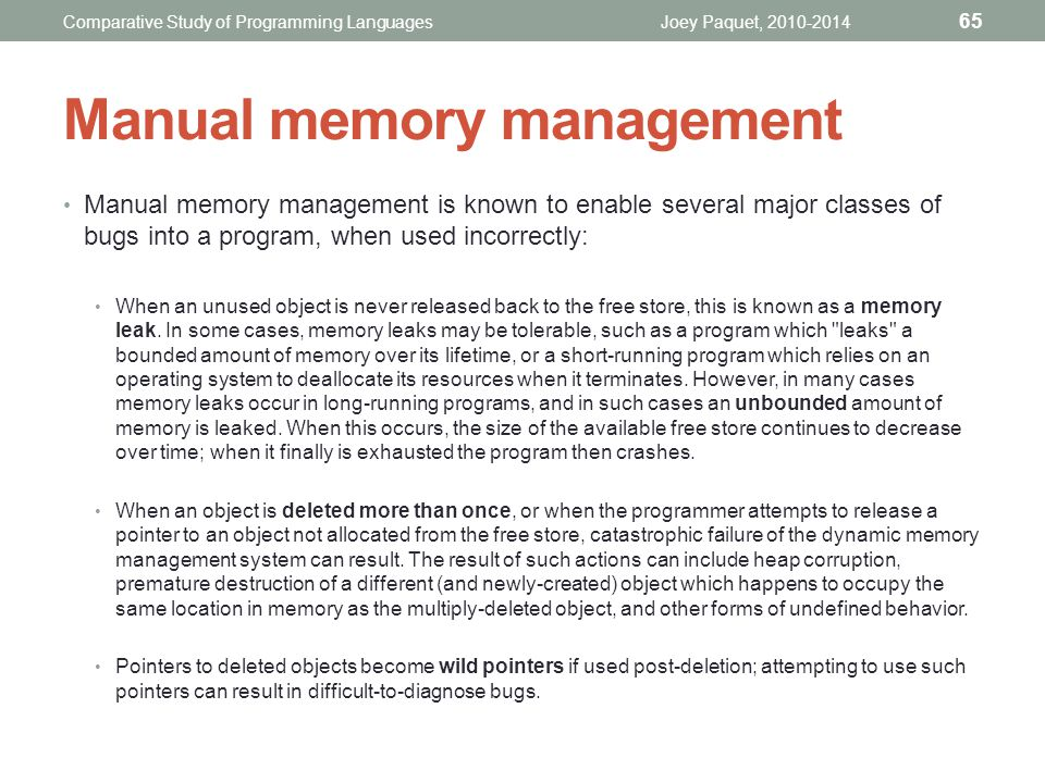 Manual memory management is known to enable several major classes of bugs into a program, when used incorrectly: When an unused object is never released back to the free store, this is known as a memory leak.