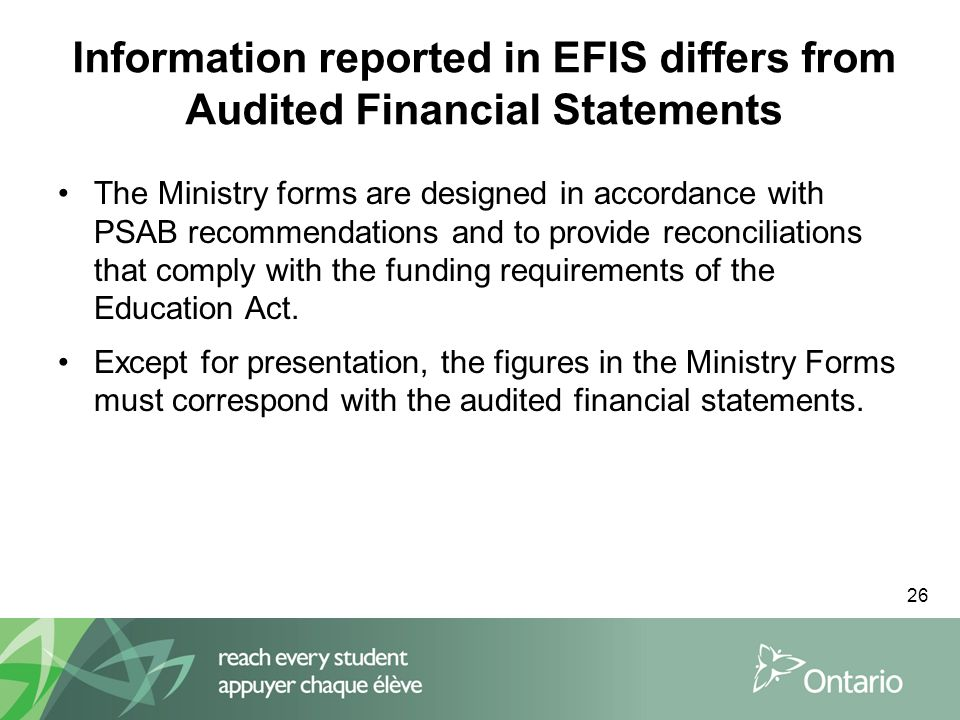26 Information reported in EFIS differs from Audited Financial Statements The Ministry forms are designed in accordance with PSAB recommendations and to provide reconciliations that comply with the funding requirements of the Education Act.