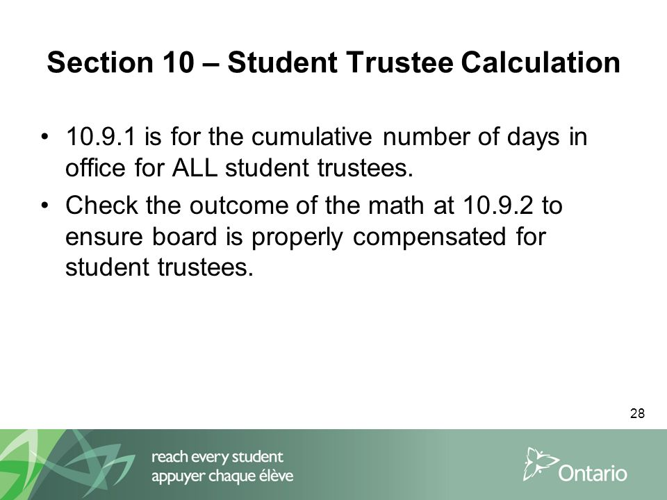 28 Section 10 – Student Trustee Calculation 10.9.1 is for the cumulative number of days in office for ALL student trustees. Check the outcome of the m