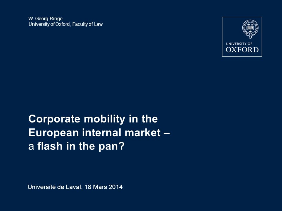 W. Georg Ringe University of Oxford, Faculty of Law Corporate mobility in the European internal market – a flash in the pan? Université de Laval, 18 M