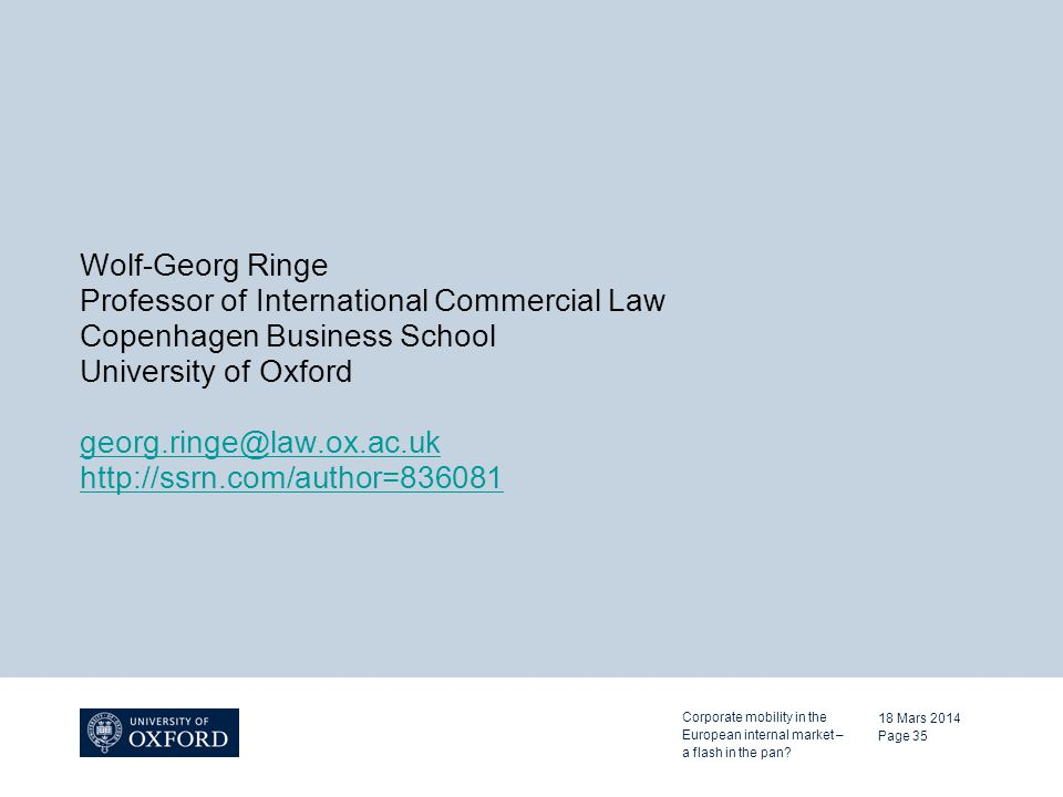 Wolf-Georg Ringe Professor of International Commercial Law Copenhagen Business School University of Oxford georg.ringe@law.ox.ac.uk http://ssrn.com/author=836081 18 Mars 2014 Page 35 Corporate mobility in the European internal market – a flash in the pan