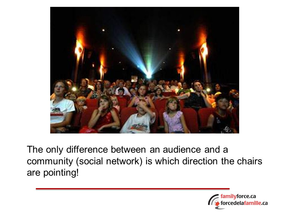 The only difference between an audience and a community (social network) is which direction the chairs are pointing!
