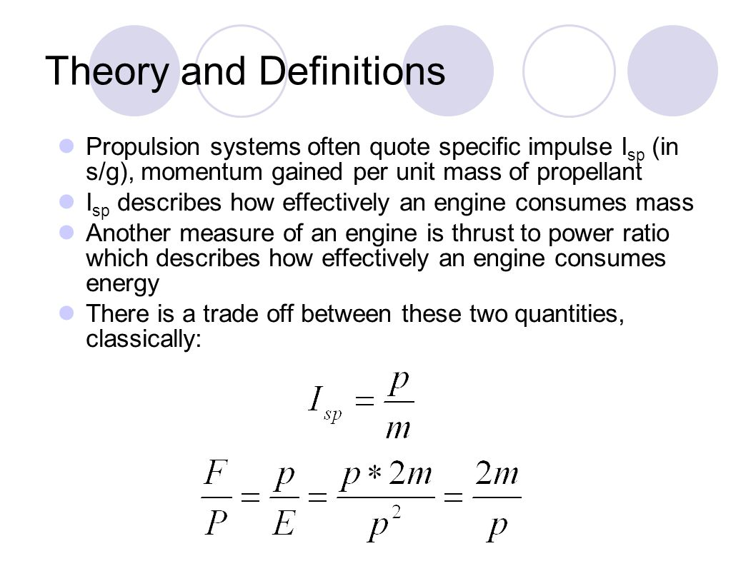 Theory and Definitions Propulsion systems often quote specific impulse I sp (in s/g), momentum gained per unit mass of propellant I sp describes how effectively an engine consumes mass Another measure of an engine is thrust to power ratio which describes how effectively an engine consumes energy There is a trade off between these two quantities, classically: