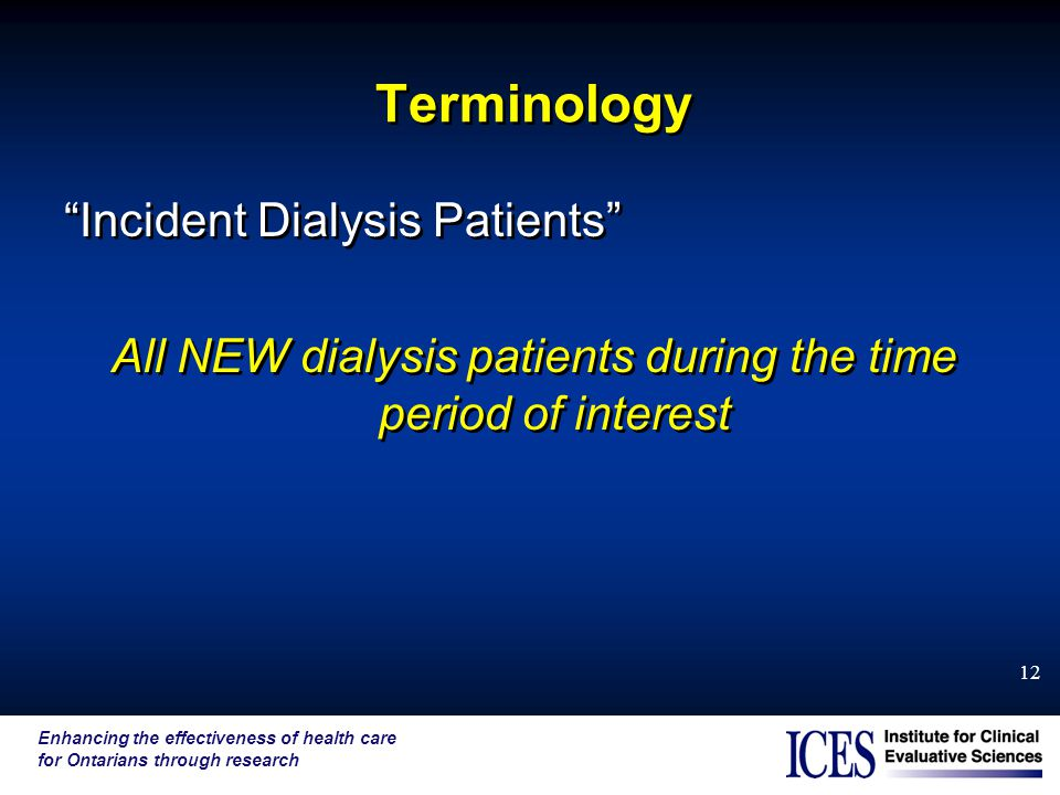 Enhancing the effectiveness of health care for Ontarians through research 12 Terminology Incident Dialysis Patients All NEW dialysis patients during the time period of interest Incident Dialysis Patients All NEW dialysis patients during the time period of interest
