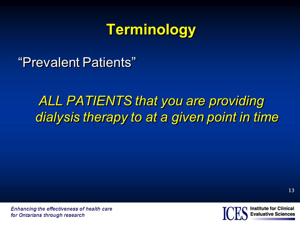 "Enhancing the effectiveness of health care for Ontarians through research 13 Terminology ""Prevalent Patients"" ALL PATIENTS that you are providing dial"