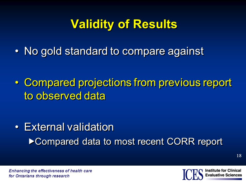 Enhancing the effectiveness of health care for Ontarians through research 18 Validity of Results No gold standard to compare against Compared projections from previous report to observed data External validation  Compared data to most recent CORR report No gold standard to compare against Compared projections from previous report to observed data External validation  Compared data to most recent CORR report