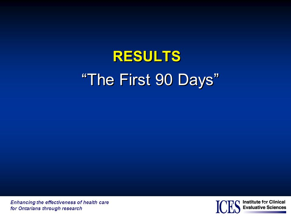 Enhancing the effectiveness of health care for Ontarians through research 19 RESULTS The First 90 Days