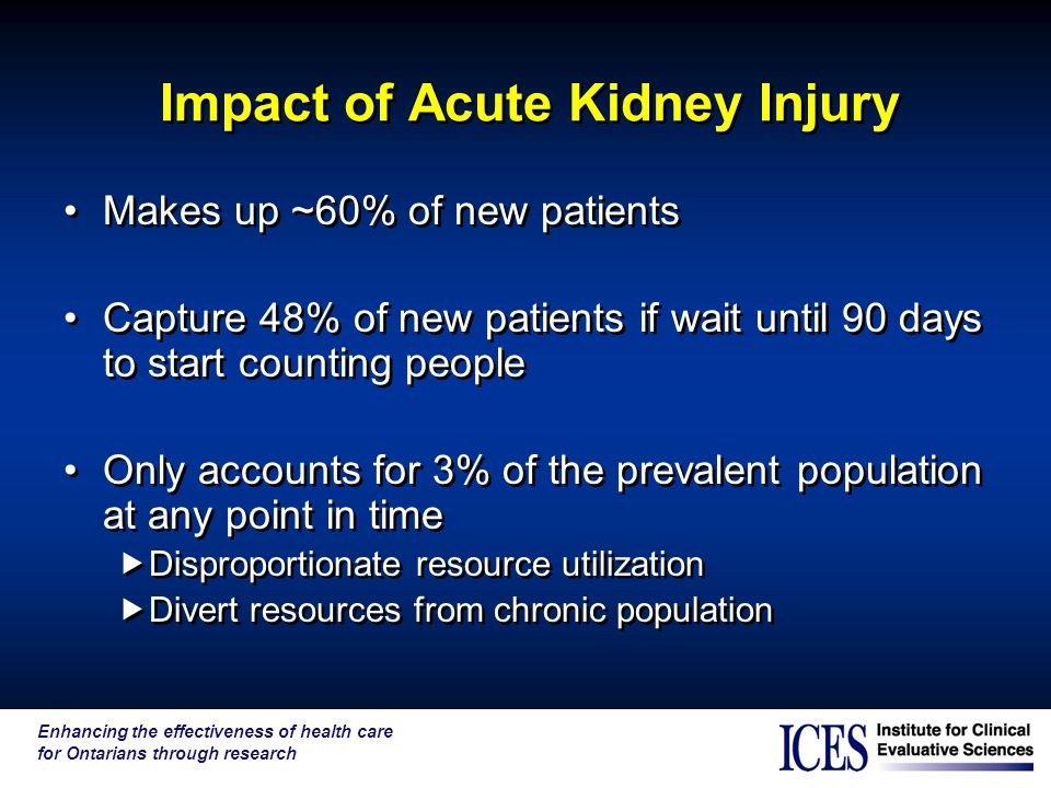 Enhancing the effectiveness of health care for Ontarians through research Impact of Acute Kidney Injury Makes up ~60% of new patients Capture 48% of new patients if wait until 90 days to start counting people Only accounts for 3% of the prevalent population at any point in time  Disproportionate resource utilization  Divert resources from chronic population Makes up ~60% of new patients Capture 48% of new patients if wait until 90 days to start counting people Only accounts for 3% of the prevalent population at any point in time  Disproportionate resource utilization  Divert resources from chronic population