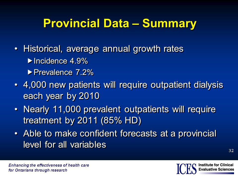 Enhancing the effectiveness of health care for Ontarians through research 32 Provincial Data – Summary Historical, average annual growth rates  Incidence 4.9%  Prevalence 7.2% 4,000 new patients will require outpatient dialysis each year by 2010 Nearly 11,000 prevalent outpatients will require treatment by 2011 (85% HD) Able to make confident forecasts at a provincial level for all variables Historical, average annual growth rates  Incidence 4.9%  Prevalence 7.2% 4,000 new patients will require outpatient dialysis each year by 2010 Nearly 11,000 prevalent outpatients will require treatment by 2011 (85% HD) Able to make confident forecasts at a provincial level for all variables