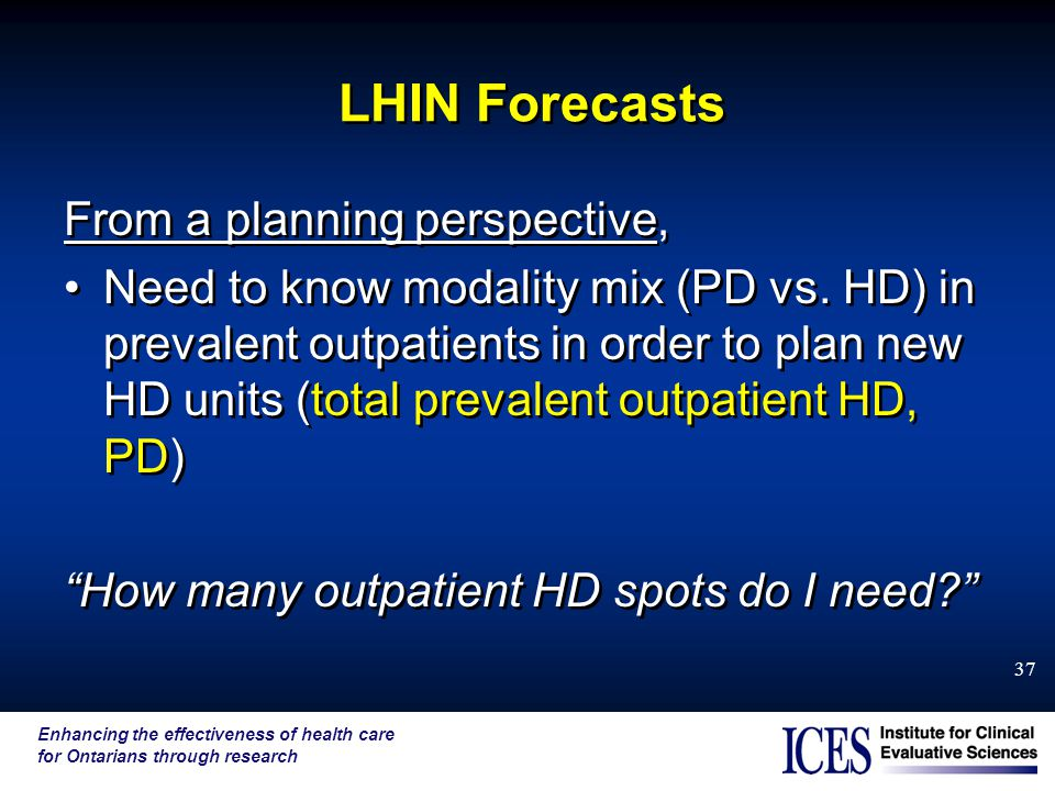 Enhancing the effectiveness of health care for Ontarians through research 37 LHIN Forecasts From a planning perspective, Need to know modality mix (PD vs.