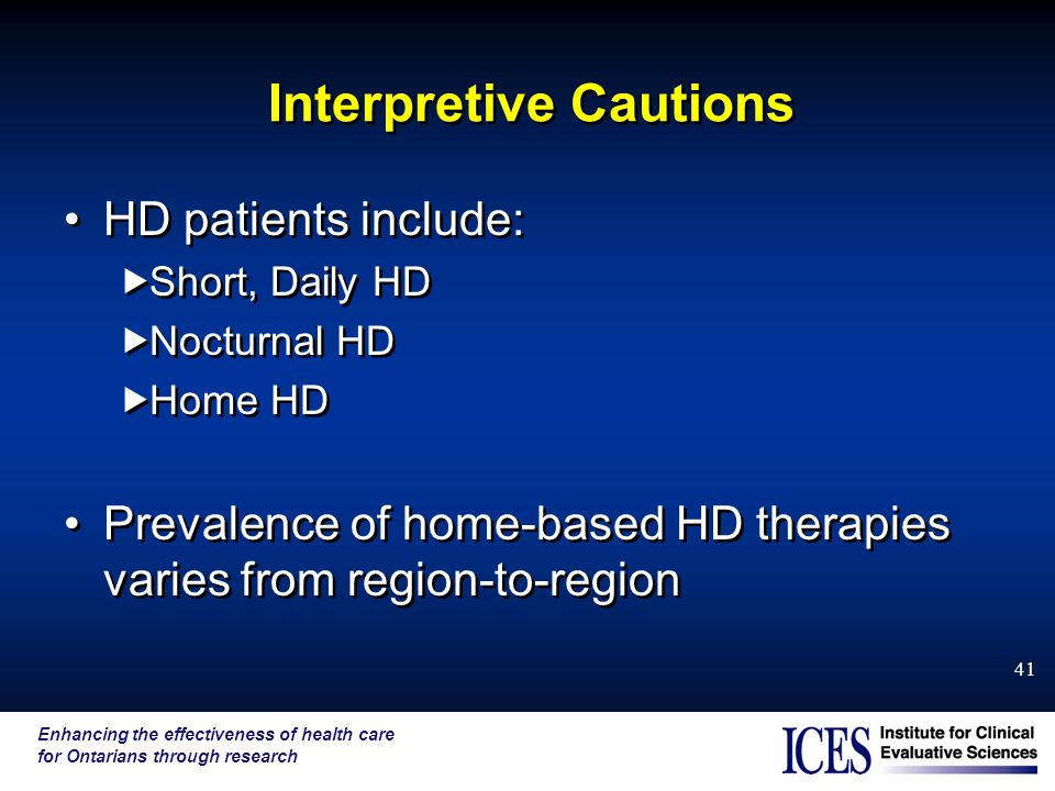 Enhancing the effectiveness of health care for Ontarians through research 41 Interpretive Cautions HD patients include:  Short, Daily HD  Nocturnal HD  Home HD Prevalence of home-based HD therapies varies from region-to-region HD patients include:  Short, Daily HD  Nocturnal HD  Home HD Prevalence of home-based HD therapies varies from region-to-region