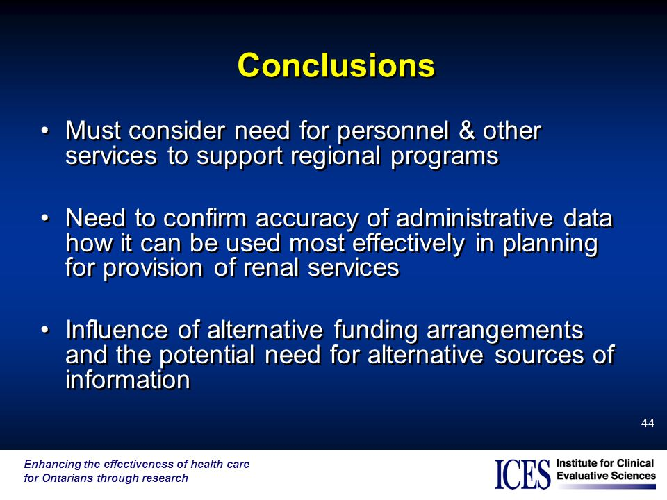 Enhancing the effectiveness of health care for Ontarians through research 44 Conclusions Must consider need for personnel & other services to support regional programs Need to confirm accuracy of administrative data how it can be used most effectively in planning for provision of renal services Influence of alternative funding arrangements and the potential need for alternative sources of information Must consider need for personnel & other services to support regional programs Need to confirm accuracy of administrative data how it can be used most effectively in planning for provision of renal services Influence of alternative funding arrangements and the potential need for alternative sources of information