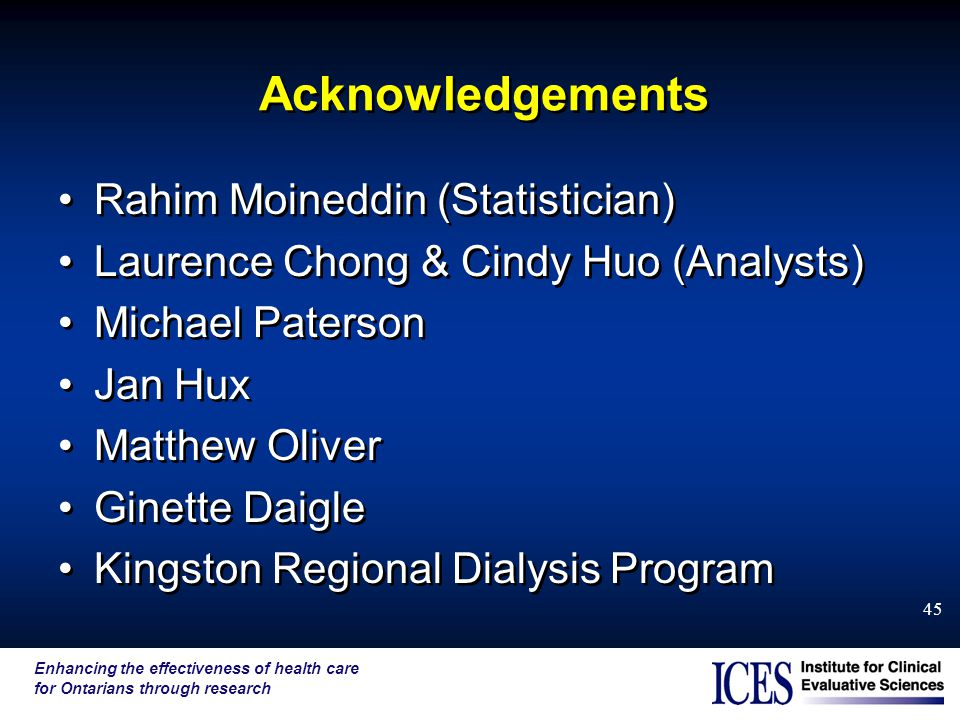 Enhancing the effectiveness of health care for Ontarians through research 45 Acknowledgements Rahim Moineddin (Statistician) Laurence Chong & Cindy Huo (Analysts) Michael Paterson Jan Hux Matthew Oliver Ginette Daigle Kingston Regional Dialysis Program Rahim Moineddin (Statistician) Laurence Chong & Cindy Huo (Analysts) Michael Paterson Jan Hux Matthew Oliver Ginette Daigle Kingston Regional Dialysis Program
