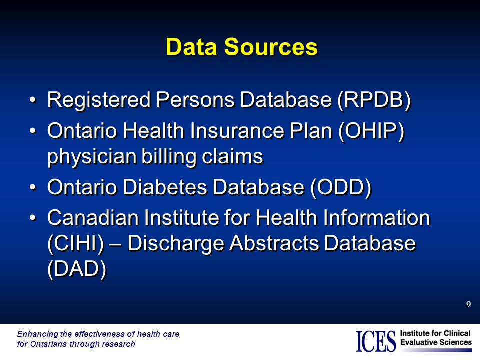 Enhancing the effectiveness of health care for Ontarians through research 9 Data Sources Registered Persons Database (RPDB) Ontario Health Insurance Plan (OHIP) physician billing claims Ontario Diabetes Database (ODD) Canadian Institute for Health Information (CIHI) – Discharge Abstracts Database (DAD) Registered Persons Database (RPDB) Ontario Health Insurance Plan (OHIP) physician billing claims Ontario Diabetes Database (ODD) Canadian Institute for Health Information (CIHI) – Discharge Abstracts Database (DAD)