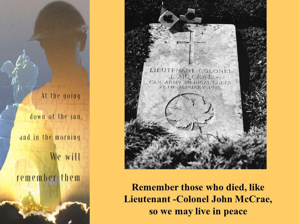 Remember those who died, like Lieutenant -Colonel John McCrae, so we may live in peace