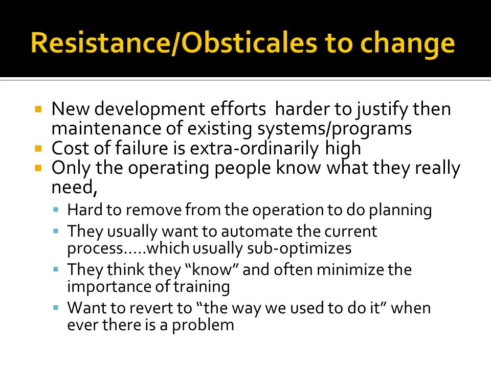  New development efforts harder to justify then maintenance of existing systems/programs  Cost of failure is extra-ordinarily high  Only the operating people know what they really need,  Hard to remove from the operation to do planning  They usually want to automate the current process…..which usually sub-optimizes  They think they know and often minimize the importance of training  Want to revert to the way we used to do it when ever there is a problem