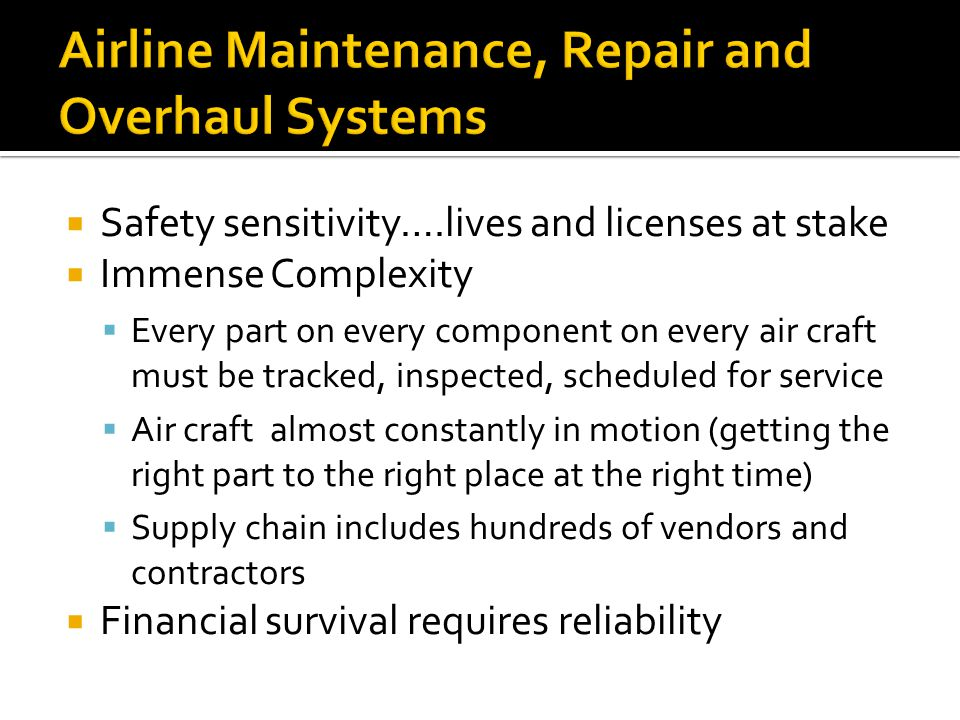  Safety sensitivity….lives and licenses at stake  Immense Complexity  Every part on every component on every air craft must be tracked, inspected, scheduled for service  Air craft almost constantly in motion (getting the right part to the right place at the right time)  Supply chain includes hundreds of vendors and contractors  Financial survival requires reliability