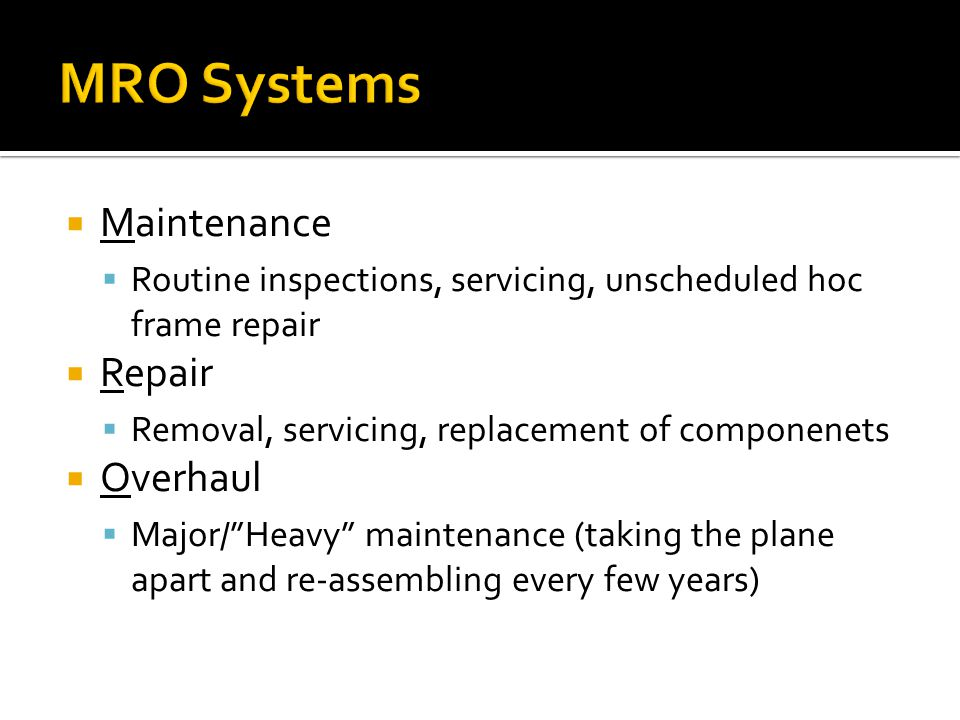 Maintenance  Routine inspections, servicing, unscheduled hoc frame repair  Repair  Removal, servicing, replacement of componenets  Overhaul  Major/ Heavy maintenance (taking the plane apart and re-assembling every few years)