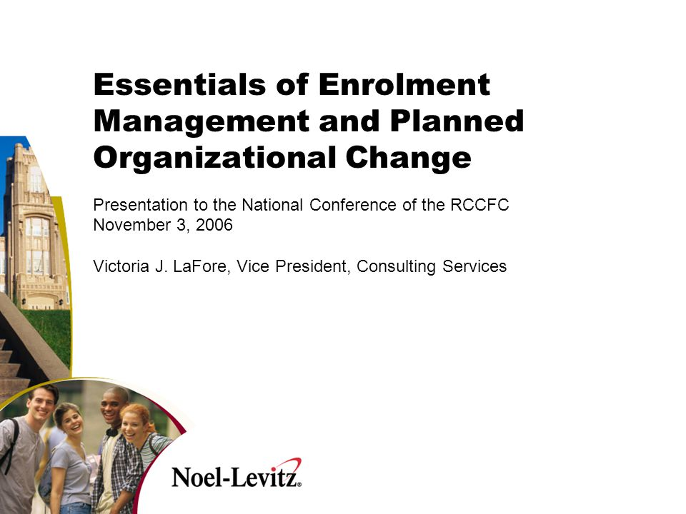 Essentials of Enrolment Management and Planned Organizational Change Presentation to the National Conference of the RCCFC November 3, 2006 Victoria J.
