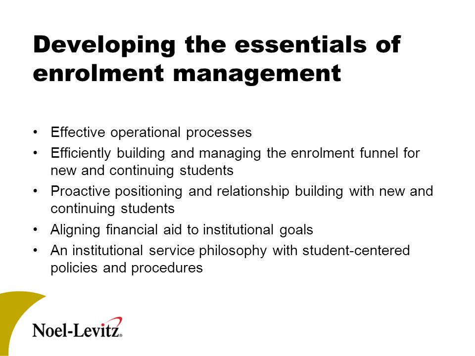 Developing the essentials of enrolment management Effective operational processes Efficiently building and managing the enrolment funnel for new and c