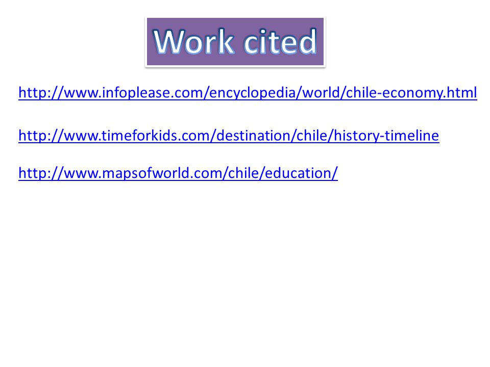 http://www.infoplease.com/encyclopedia/world/chile-economy.html http://www.timeforkids.com/destination/chile/history-timeline http://www.mapsofworld.com/chile/education/