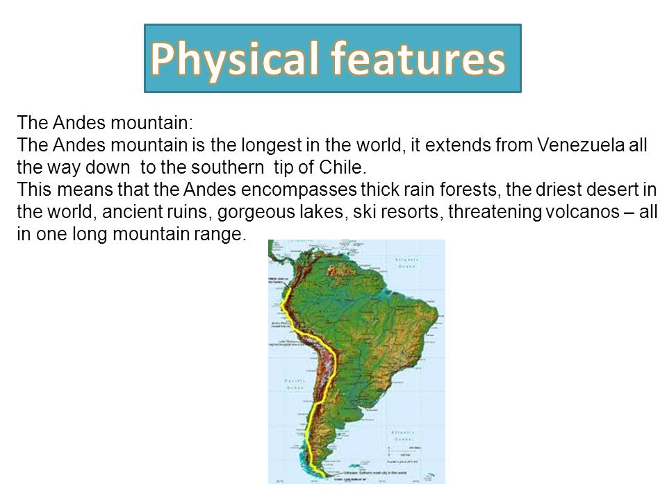 The Andes mountain: The Andes mountain is the longest in the world, it extends from Venezuela all the way down to the southern tip of Chile.