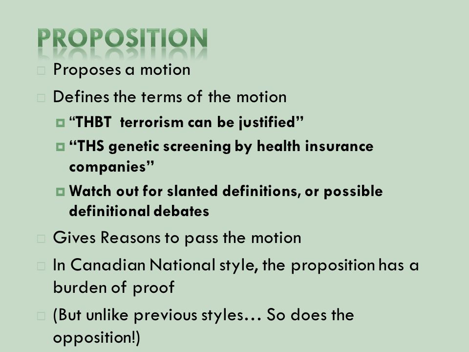  Proposes a motion  Defines the terms of the motion  THBT terrorism can be justified  THS genetic screening by health insurance companies  Watch out for slanted definitions, or possible definitional debates  Gives Reasons to pass the motion  In Canadian National style, the proposition has a burden of proof  (But unlike previous styles… So does the opposition!)