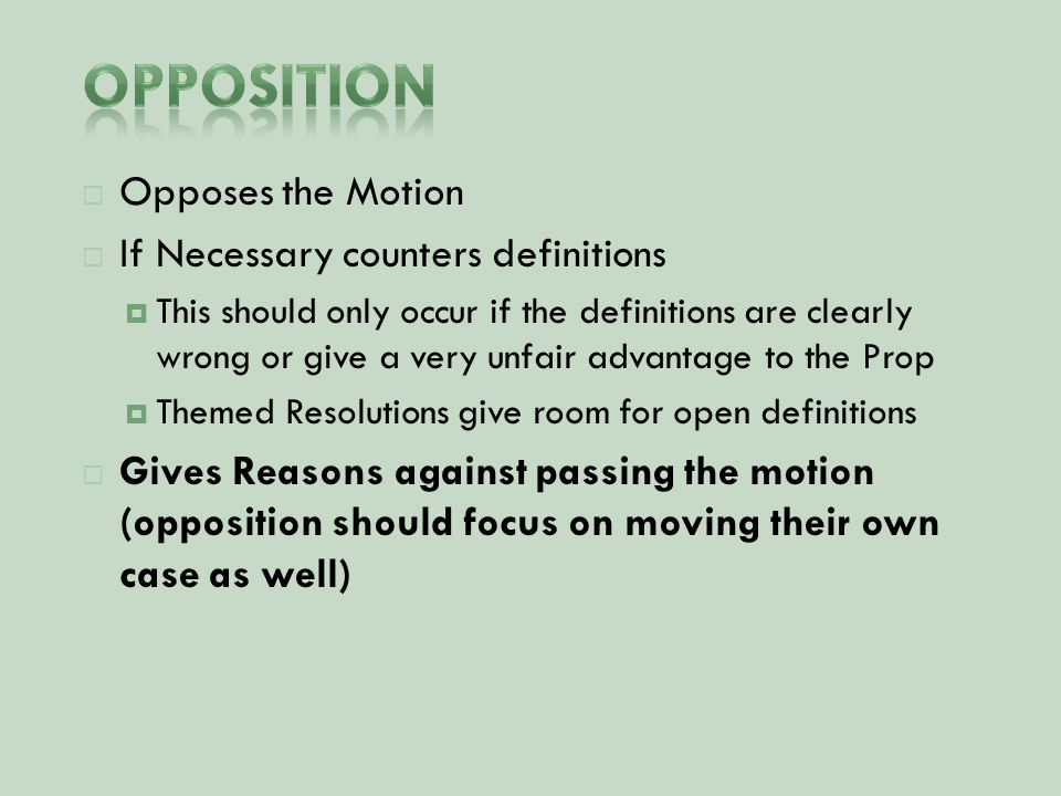  Opposes the Motion  If Necessary counters definitions  This should only occur if the definitions are clearly wrong or give a very unfair advantage to the Prop  Themed Resolutions give room for open definitions  Gives Reasons against passing the motion (opposition should focus on moving their own case as well)