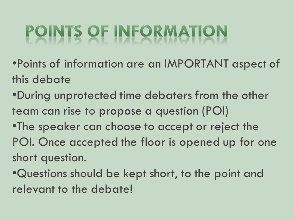 Points of information are an IMPORTANT aspect of this debate During unprotected time debaters from the other team can rise to propose a question (POI) The speaker can choose to accept or reject the POI.