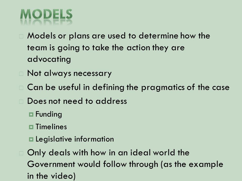  Models or plans are used to determine how the team is going to take the action they are advocating  Not always necessary  Can be useful in defining the pragmatics of the case  Does not need to address  Funding  Timelines  Legislative information  Only deals with how in an ideal world the Government would follow through (as the example in the video)