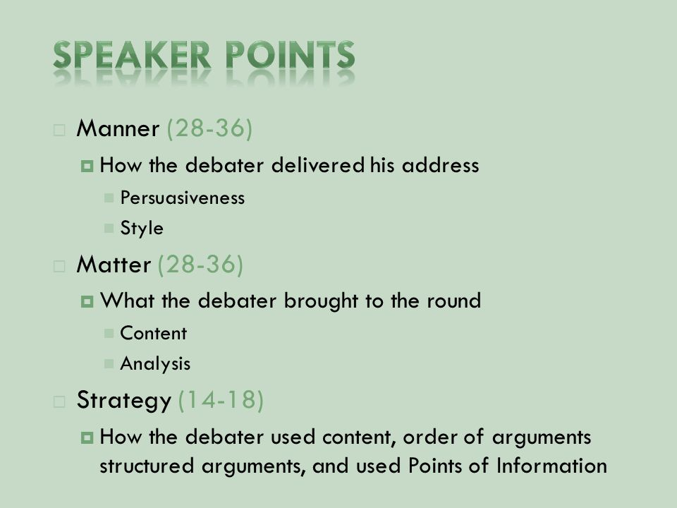 Manner (28-36)  How the debater delivered his address Persuasiveness Style  Matter (28-36)  What the debater brought to the round Content Analysis  Strategy (14-18)  How the debater used content, order of arguments structured arguments, and used Points of Information