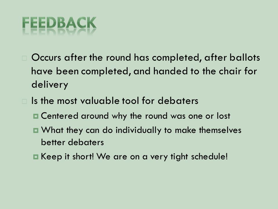  Occurs after the round has completed, after ballots have been completed, and handed to the chair for delivery  Is the most valuable tool for debaters  Centered around why the round was one or lost  What they can do individually to make themselves better debaters  Keep it short.