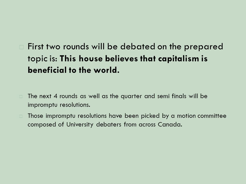  First two rounds will be debated on the prepared topic is: This house believes that capitalism is beneficial to the world.