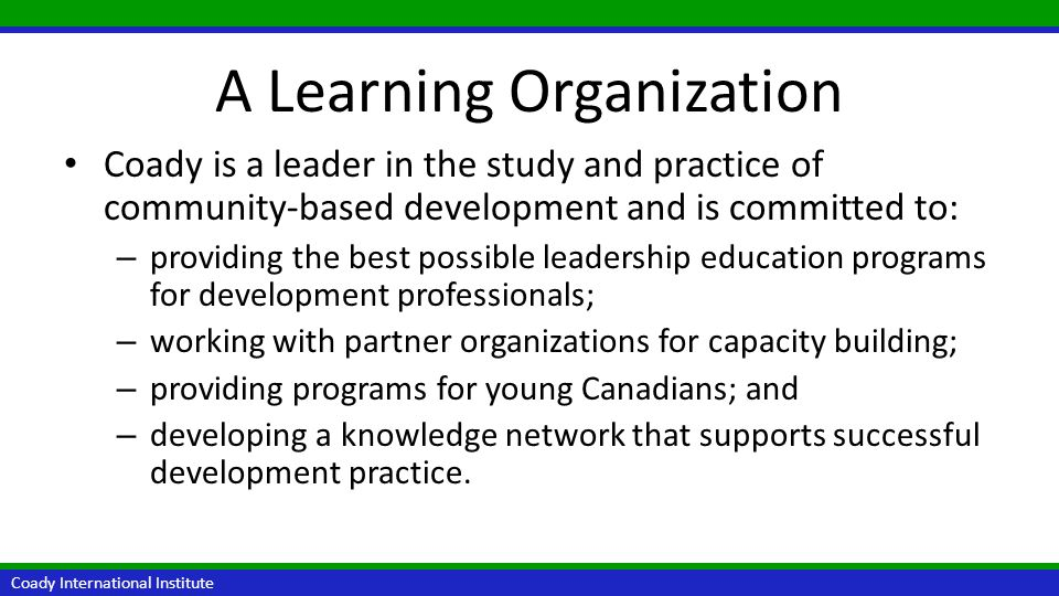 Coady Approach to Learning Coady International Institute Coady offers innovative educational programs that: – are rooted in the Antigonish Movement; – are highly participatory; – use educational methods such as presentations, case studies, and experiential learning; and – feature internationally renowned facilitators.