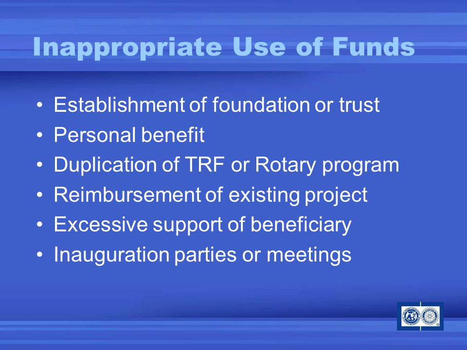 Establishment of foundation or trust Personal benefit Duplication of TRF or Rotary program Reimbursement of existing project Excessive support of beneficiary Inauguration parties or meetings Inappropriate Use of Funds