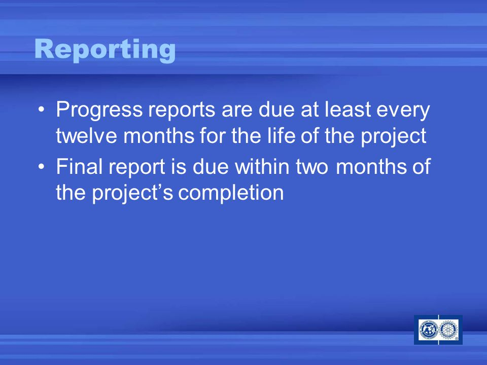 Reporting Progress reports are due at least every twelve months for the life of the project Final report is due within two months of the project's completion