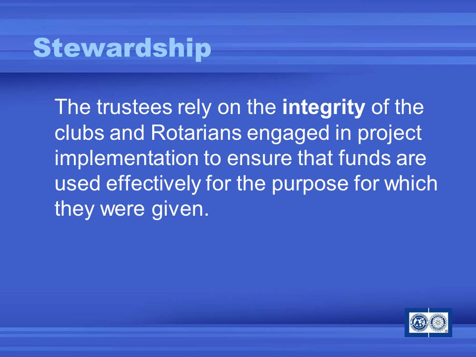 Stewardship The trustees rely on the integrity of the clubs and Rotarians engaged in project implementation to ensure that funds are used effectively for the purpose for which they were given.