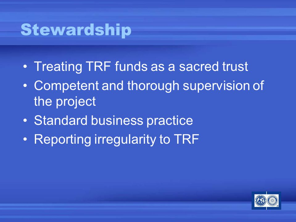 Stewardship Treating TRF funds as a sacred trust Competent and thorough supervision of the project Standard business practice Reporting irregularity to TRF