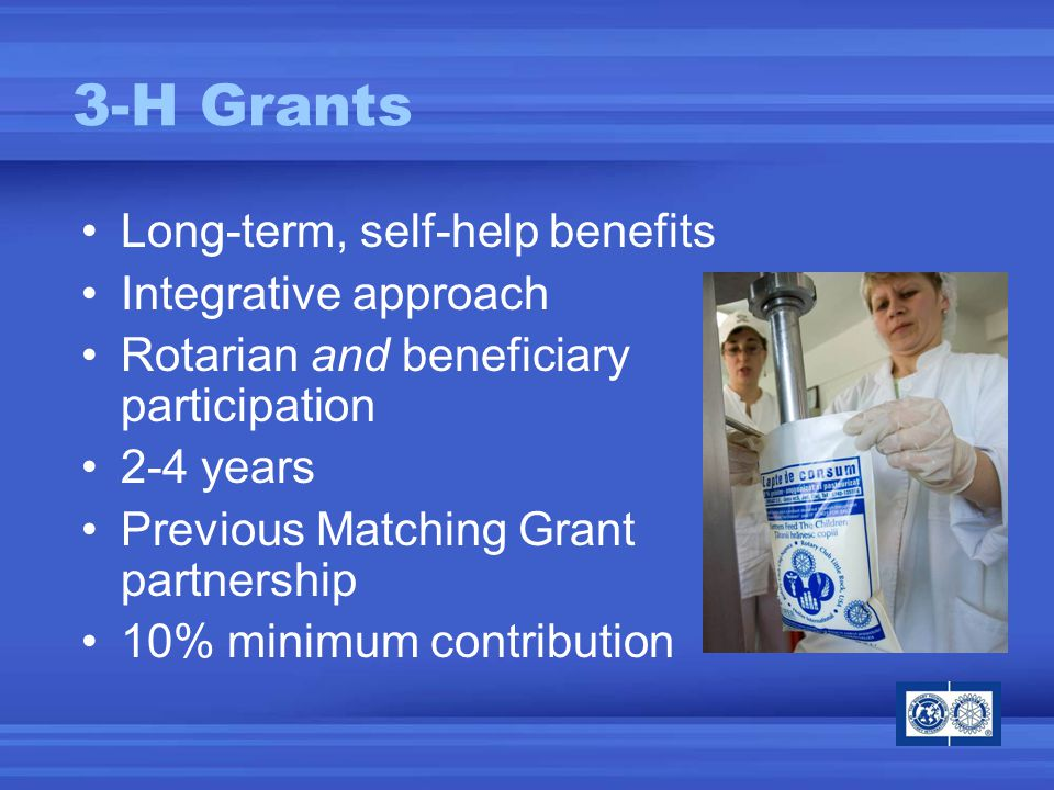 3-H Grants Long-term, self-help benefits Integrative approach Rotarian and beneficiary participation 2-4 years Previous Matching Grant partnership 10% minimum contribution