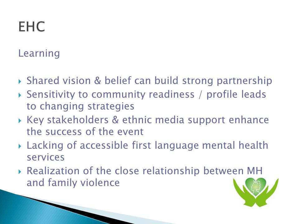Learning  Shared vision & belief can build strong partnership  Sensitivity to community readiness / profile leads to changing strategies  Key stakeholders & ethnic media support enhance the success of the event  Lacking of accessible first language mental health services  Realization of the close relationship between MH and family violence