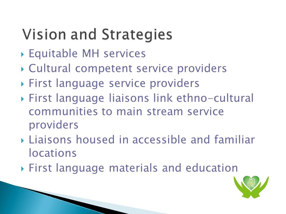  Equitable MH services  Cultural competent service providers  First language service providers  First language liaisons link ethno-cultural communities to main stream service providers  Liaisons housed in accessible and familiar locations  First language materials and education