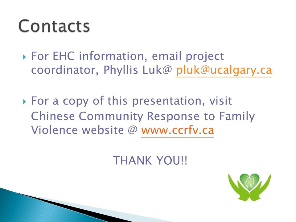  For EHC information,  project coordinator, Phyllis   For a copy of this presentation, visit Chinese Community Response to Family Violence   THANK YOU!!
